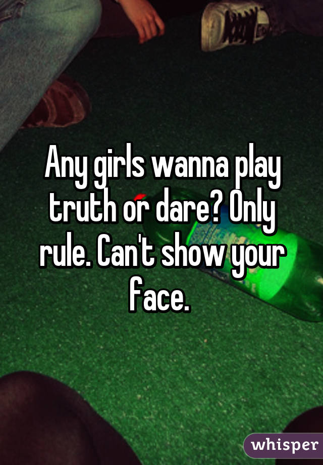 Any girls wanna play truth or dare? Only rule. Can't show your face.