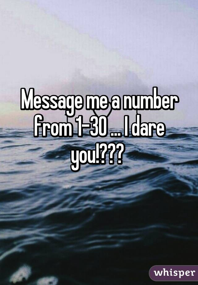 Message me a number from 1-30 ... I dare you!😂😂😄