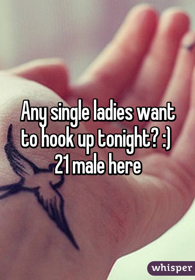 Any single ladies want to hook up tonight? :)  21 male here