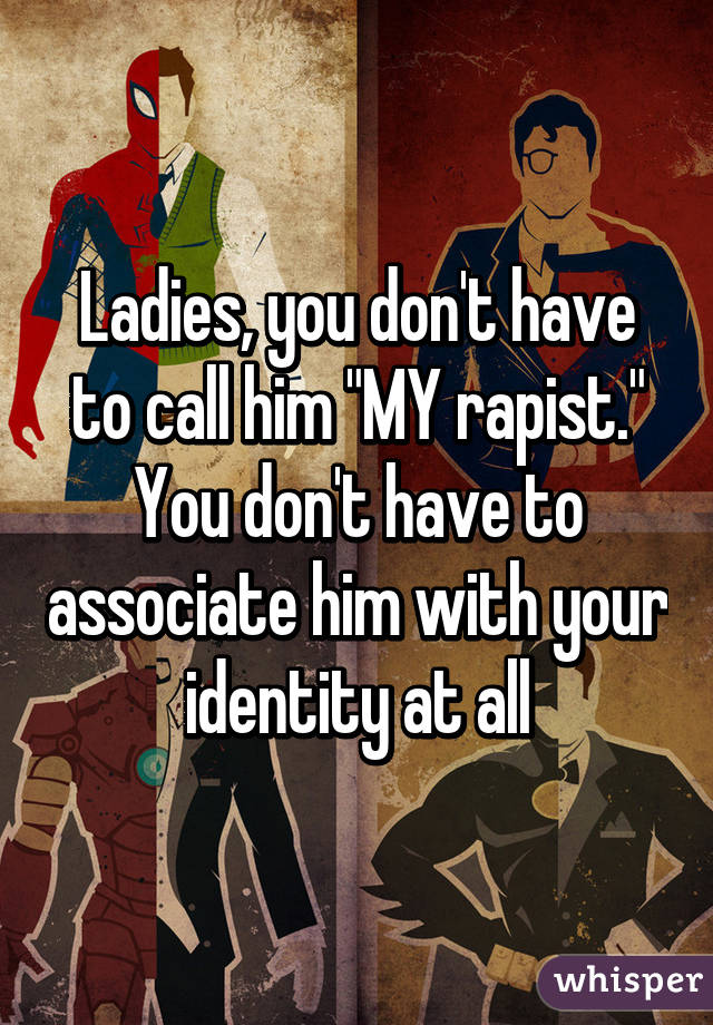"""Ladies, you don't have to call him """"MY rapist."""" You don't have to associate him with your identity at all"""