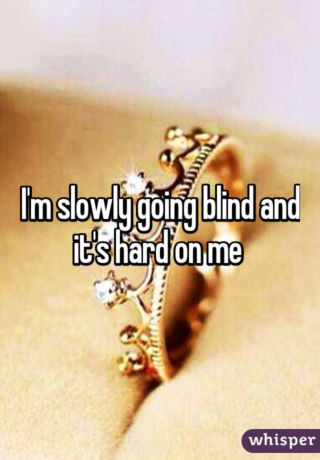 I'm slowly going blind and it's hard on me