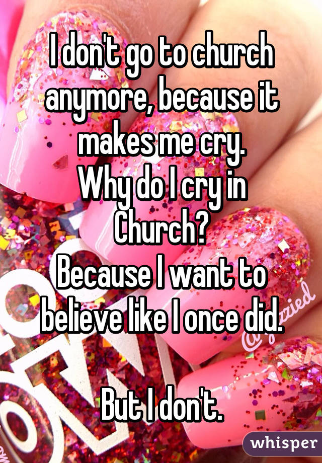 I don't go to church anymore, because it makes me cry. Why do I cry in Church? Because I want to believe like I once did.  But I don't.