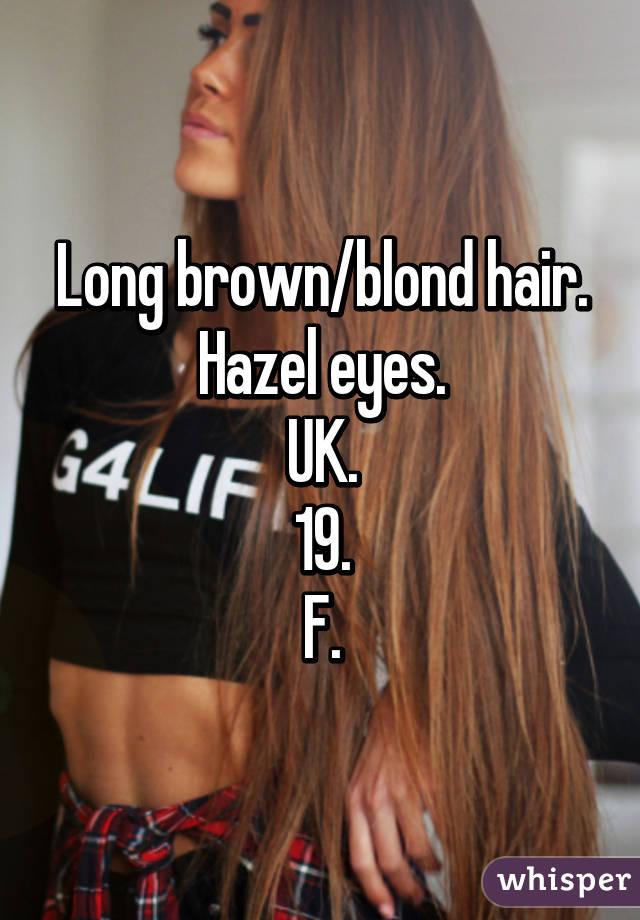 Long brown/blond hair. Hazel eyes. UK. 19. F.