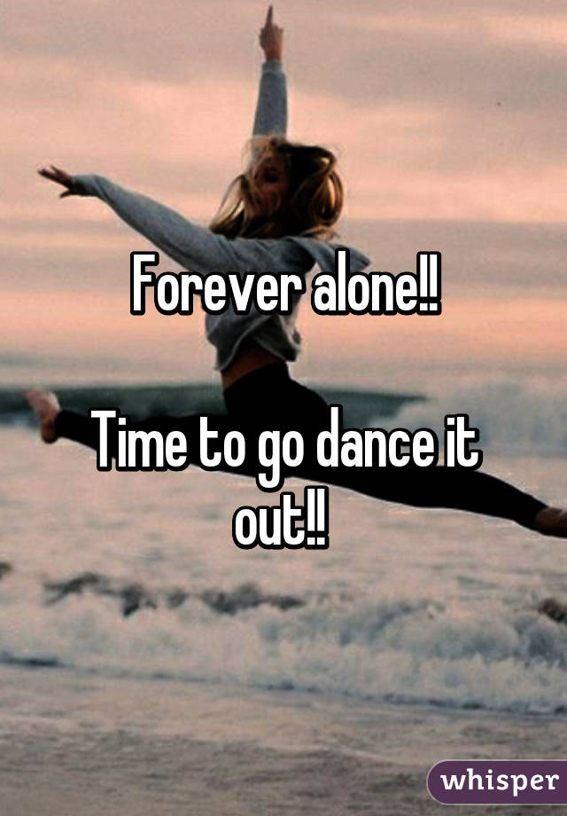 Forever alone!!  Time to go dance it out!!