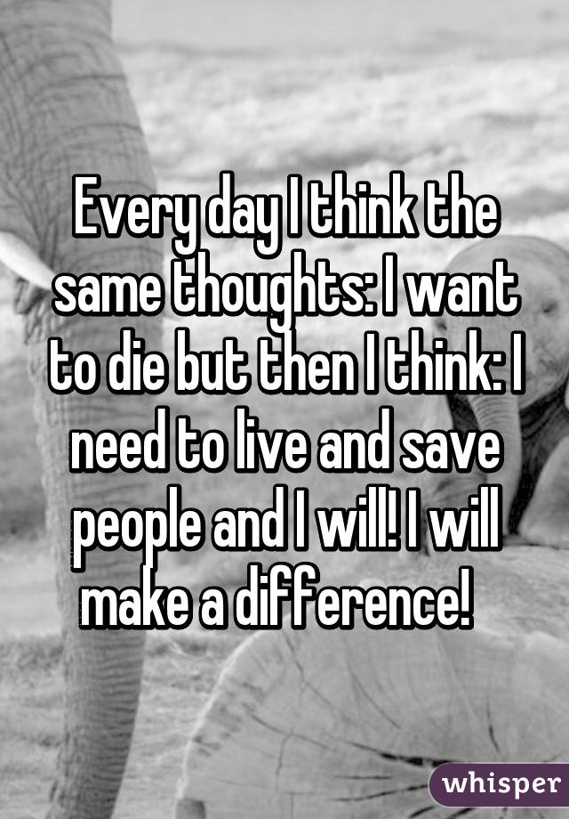 Every day I think the same thoughts: I want to die but then I think: I need to live and save people and I will! I will make a difference!