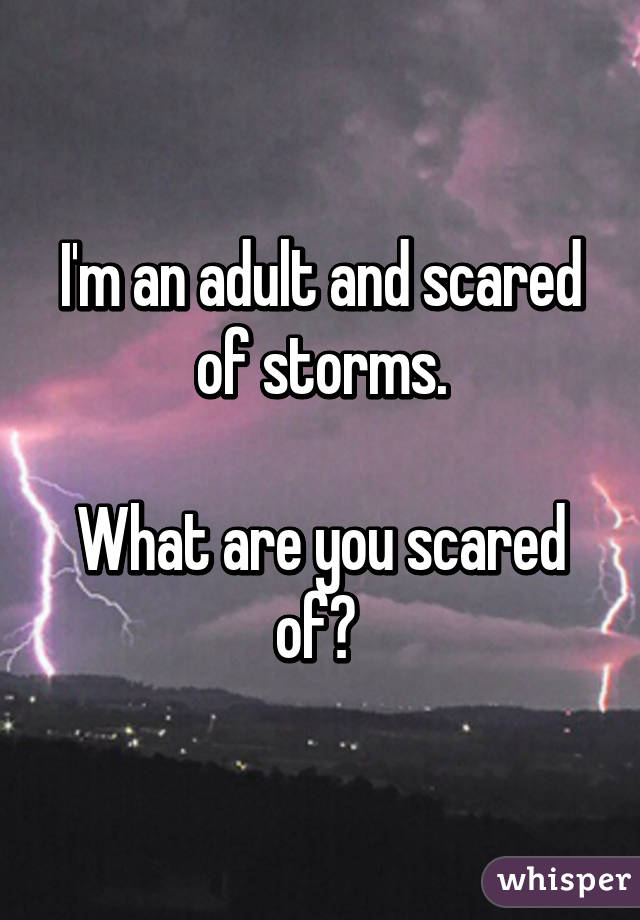 I'm an adult and scared of storms.  What are you scared of?