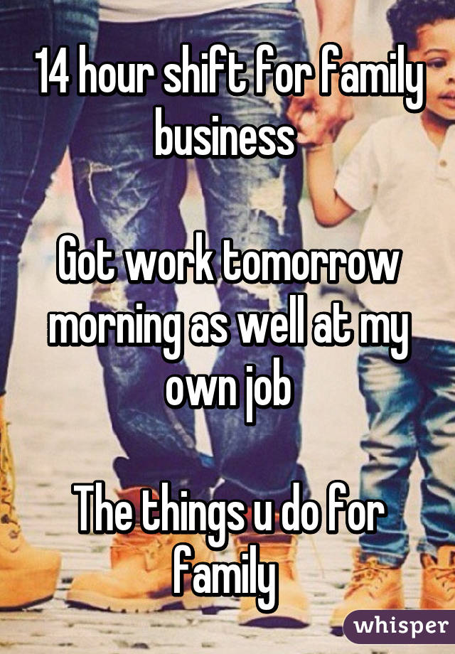 14 hour shift for family business   Got work tomorrow morning as well at my own job  The things u do for family