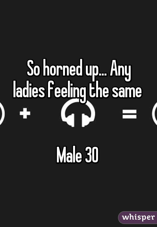So horned up... Any ladies feeling the same    Male 30