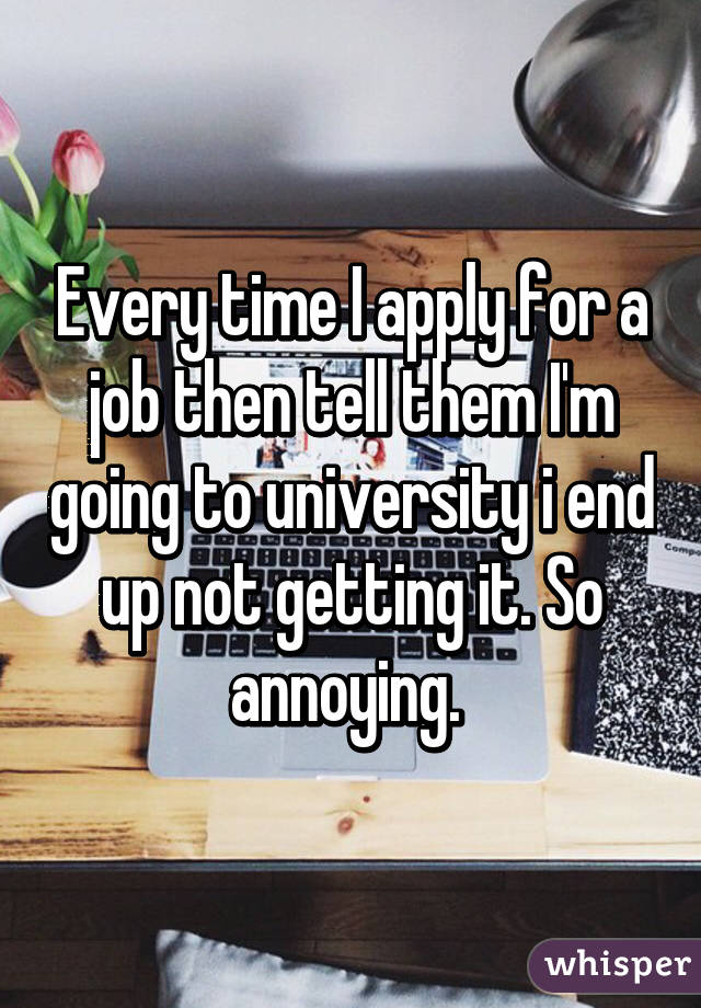 Every time I apply for a job then tell them I'm going to university i end up not getting it. So annoying.