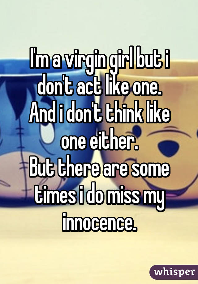 I'm a virgin girl but i don't act like one. And i don't think like one either. But there are some times i do miss my innocence.