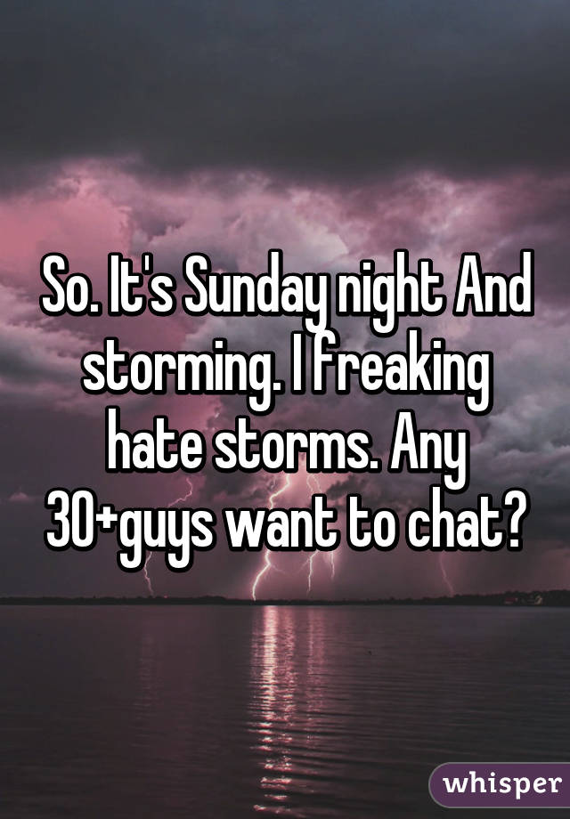 So. It's Sunday night And storming. I freaking hate storms. Any 30+guys want to chat?