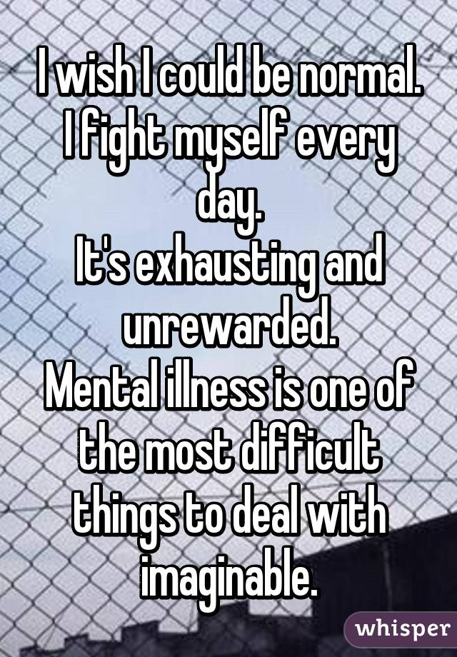 I wish I could be normal. I fight myself every day. It's exhausting and unrewarded. Mental illness is one of the most difficult things to deal with imaginable.