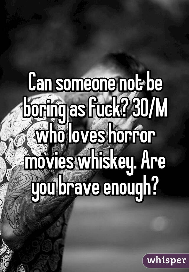 Can someone not be boring as fuck? 30/M who loves horror movies whiskey. Are you brave enough?