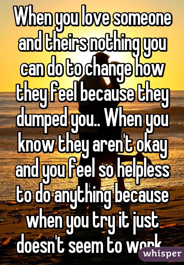 When you love someone and theirs nothing you can do to change how they feel because they dumped you.. When you know they aren't okay and you feel so helpless to do anything because when you try it just doesn't seem to work..