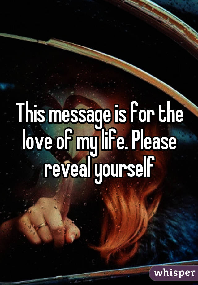 This message is for the love of my life. Please reveal yourself