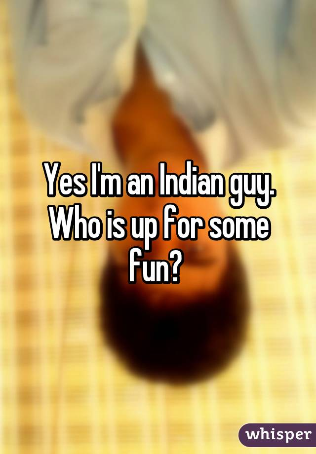 Yes I'm an Indian guy. Who is up for some fun?