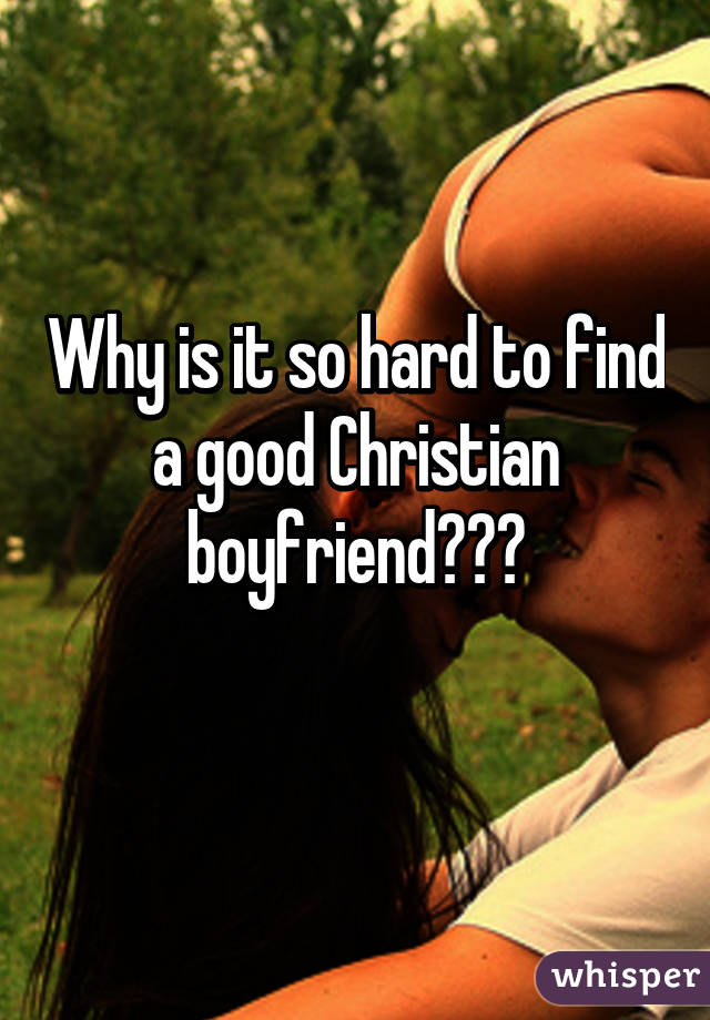 Why is it so hard to find a good Christian boyfriend???