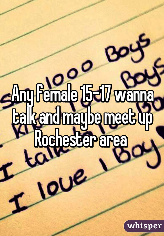 Any female 15-17 wanna talk and maybe meet up Rochester area