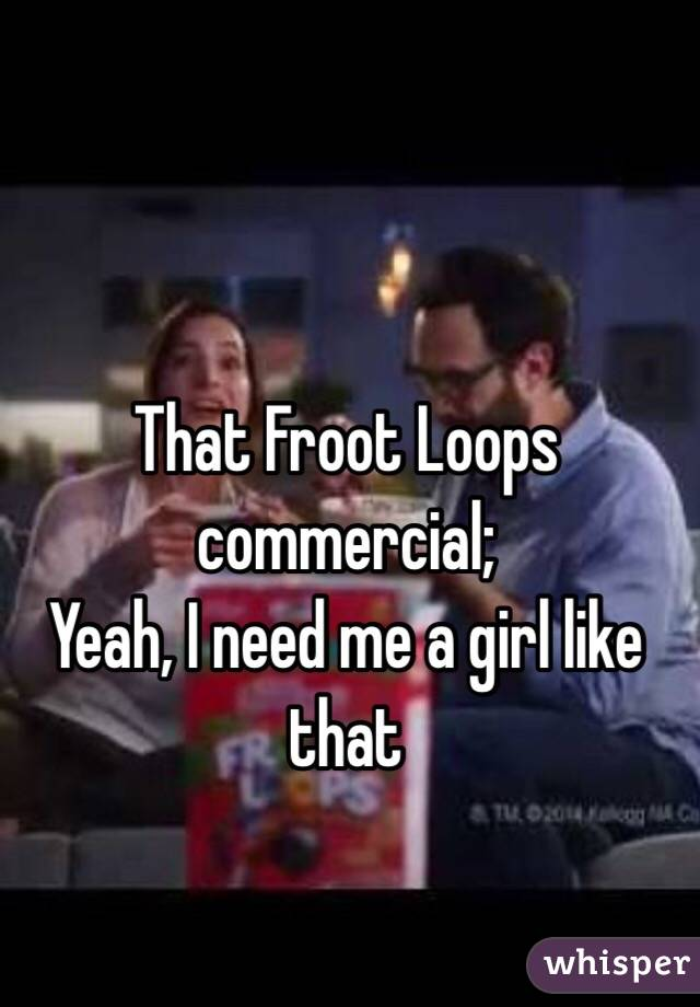 That Froot Loops commercial; Yeah, I need me a girl like that