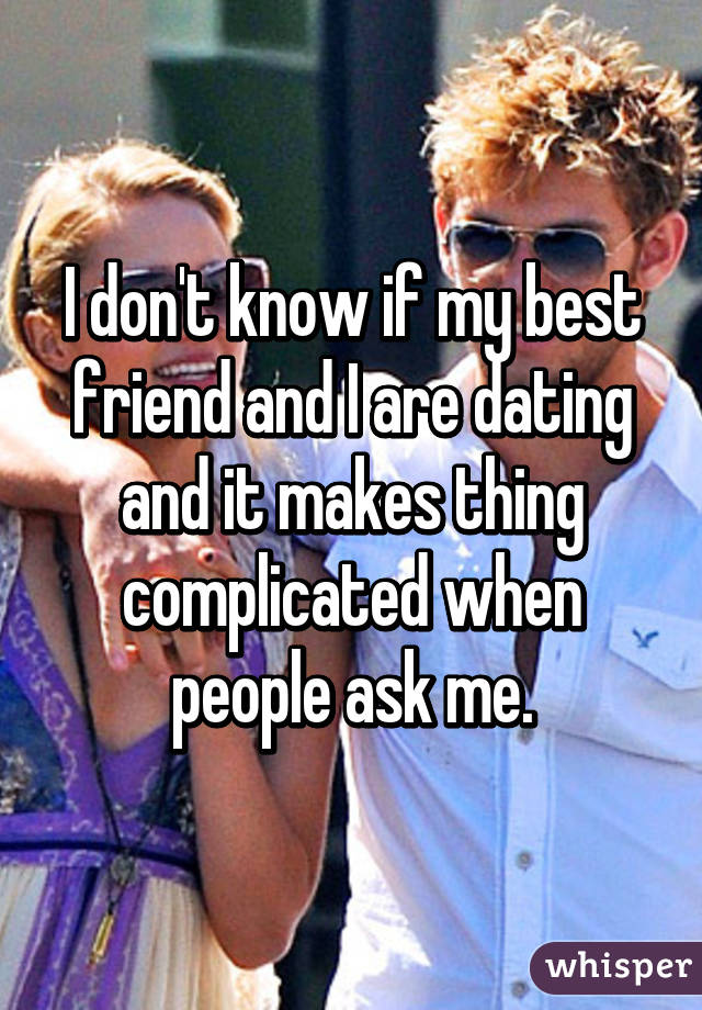 I don't know if my best friend and I are dating and it makes thing complicated when people ask me.