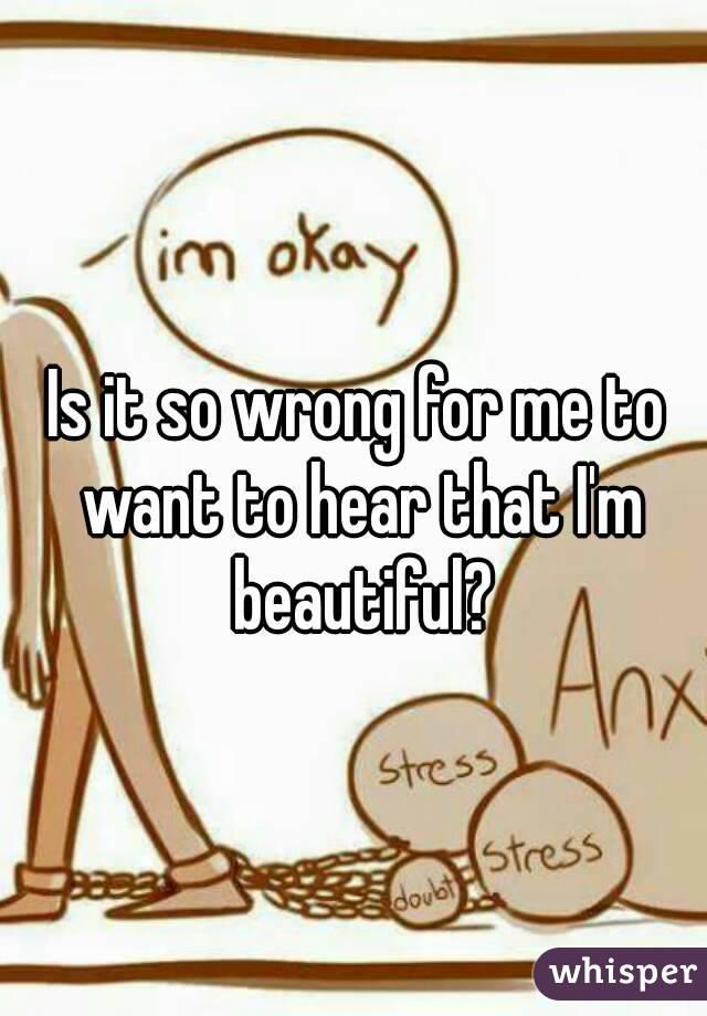 Is it so wrong for me to want to hear that I'm beautiful?