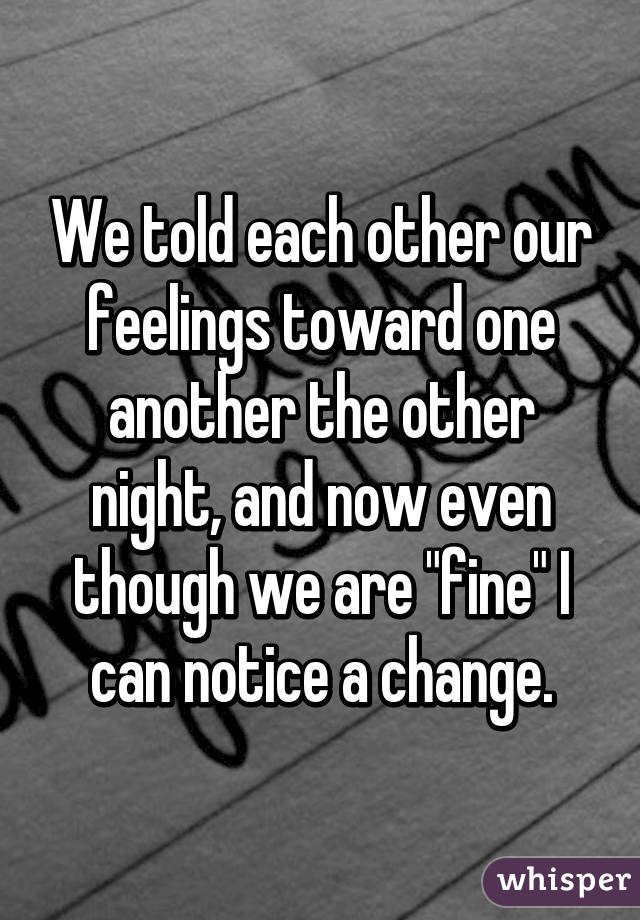 """We told each other our feelings toward one another the other night, and now even though we are """"fine"""" I can notice a change."""