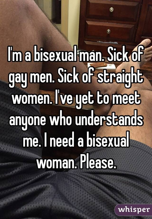 I'm a bisexual man. Sick of gay men. Sick of straight women. I've yet to meet anyone who understands me. I need a bisexual woman. Please.