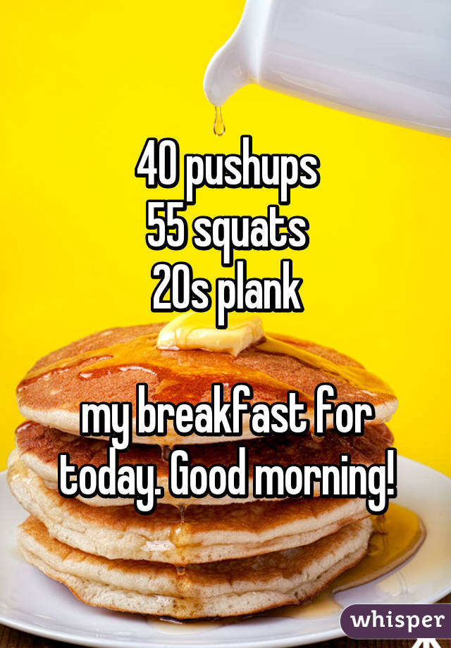 40 pushups 55 squats 20s plank  my breakfast for today. Good morning!
