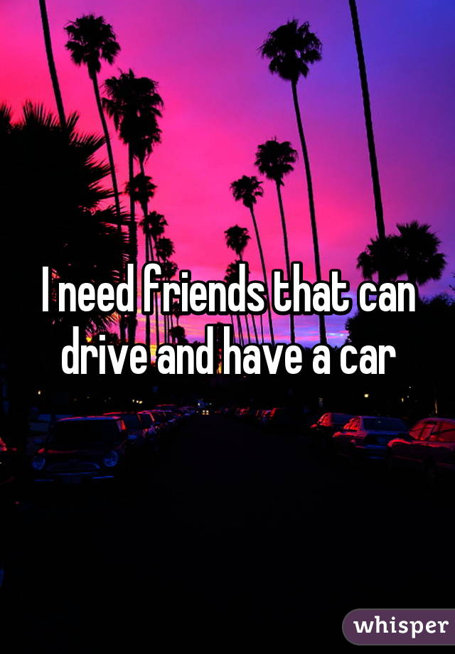 I need friends that can drive and have a car