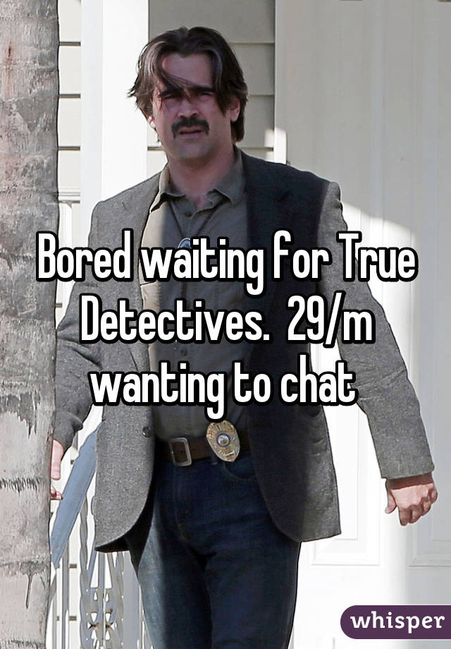 Bored waiting for True Detectives.  29/m wanting to chat
