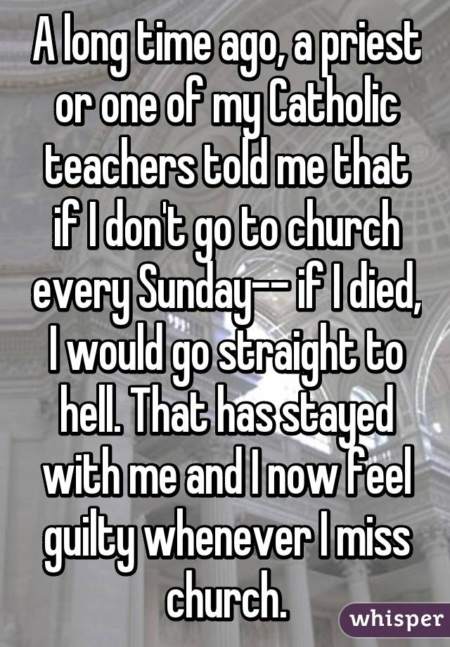 A long time ago, a priest or one of my Catholic teachers told me that if I don't go to church every Sunday-- if I died, I would go straight to hell. That has stayed with me and I now feel guilty whenever I miss church.