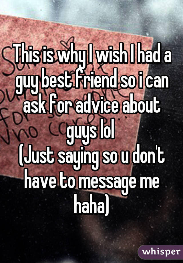 This is why I wish I had a guy best friend so i can ask for advice about guys lol  (Just saying so u don't have to message me haha)