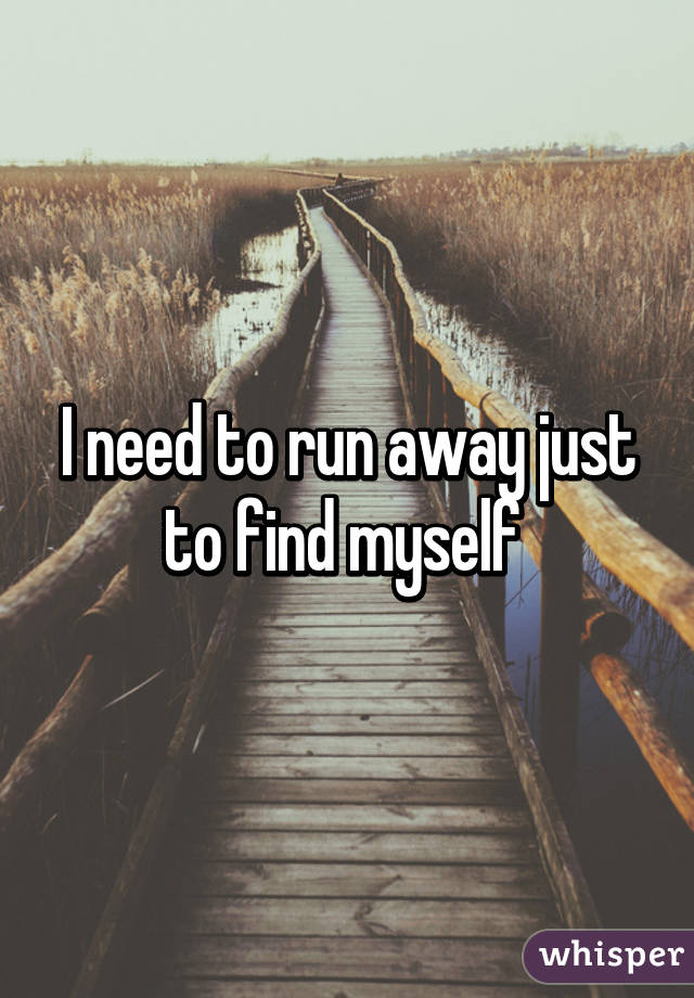 I need to run away just to find myself