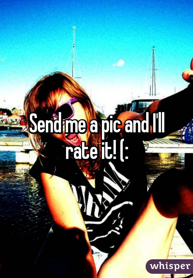 Send me a pic and I'll rate it! (: