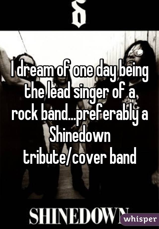 I dream of one day being the lead singer of a rock band...preferably a Shinedown tribute/cover band
