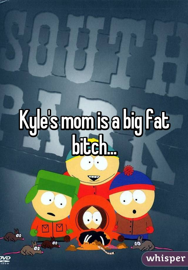 Kyle's mom is a big fat bitch...