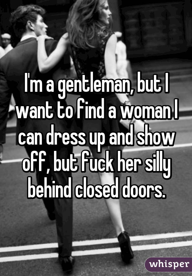 I'm a gentleman, but I want to find a woman I can dress up and show off, but fuck her silly behind closed doors.