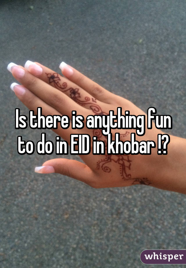 Is there is anything fun to do in EID in khobar !?