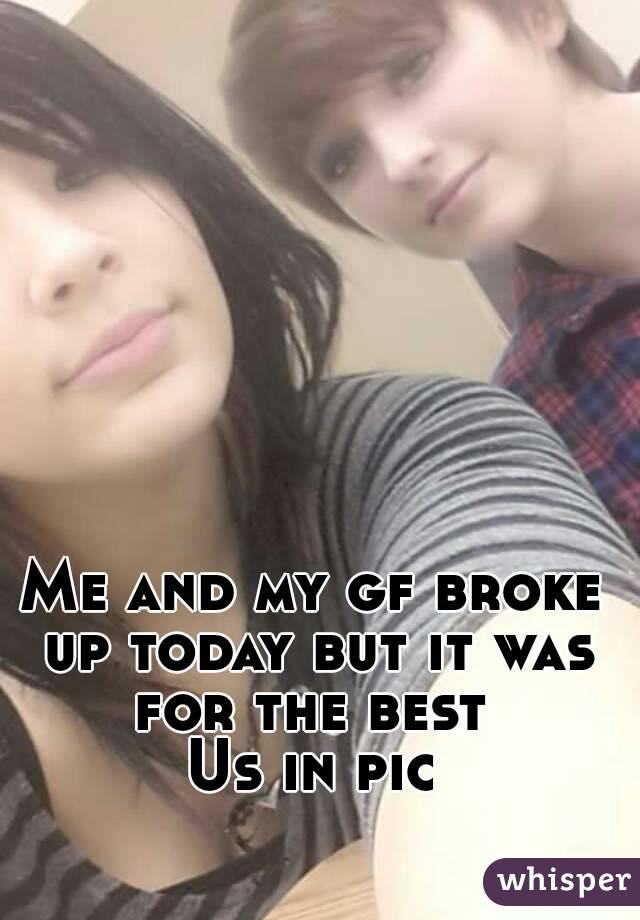 Me and my gf broke up today but it was for the best  Us in pic