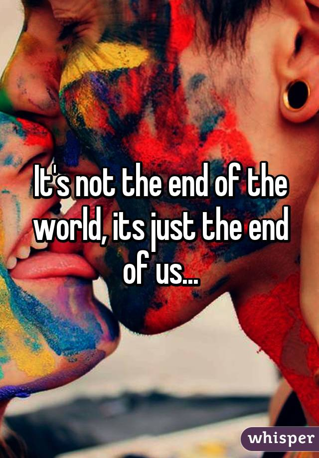 It's not the end of the world, its just the end of us...