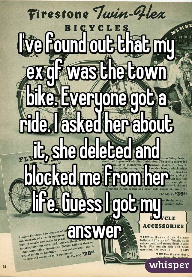 I've found out that my ex gf was the town bike. Everyone got a ride. I asked her about it, she deleted and blocked me from her life. Guess I got my answer