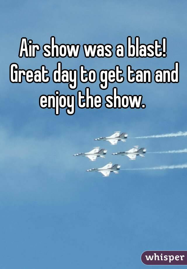 Air show was a blast! Great day to get tan and enjoy the show.