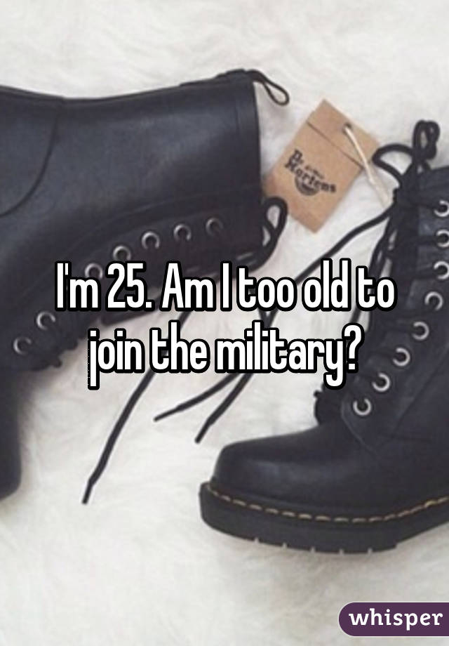 I'm 25. Am I too old to join the military?