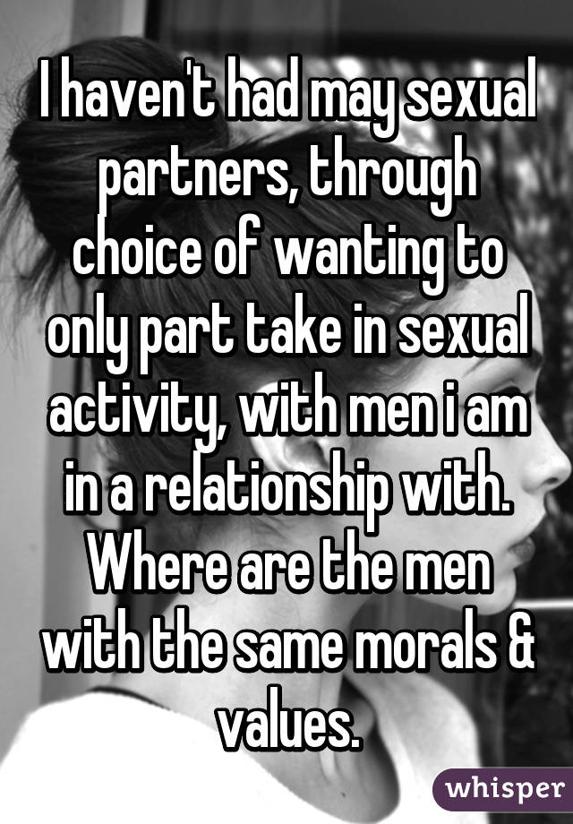 I haven't had may sexual partners, through choice of wanting to only part take in sexual activity, with men i am in a relationship with. Where are the men with the same morals & values.