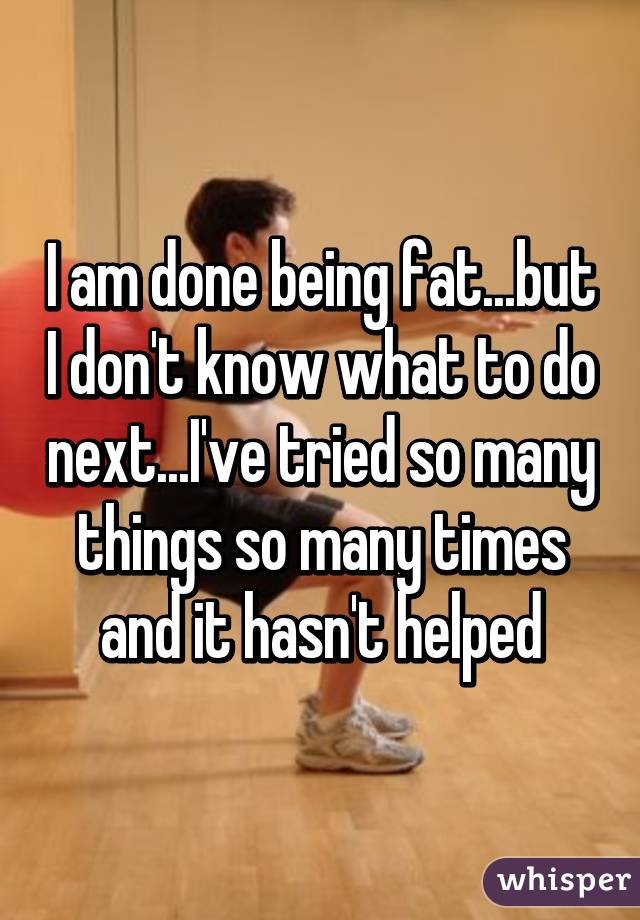I am done being fat...but I don't know what to do next...I've tried so many things so many times and it hasn't helped