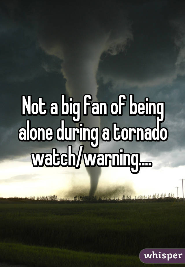 Not a big fan of being alone during a tornado watch/warning....