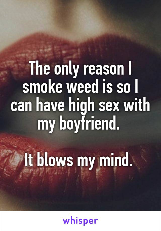The only reason I smoke weed is so I can have high sex with my boyfriend. It blows my mind.