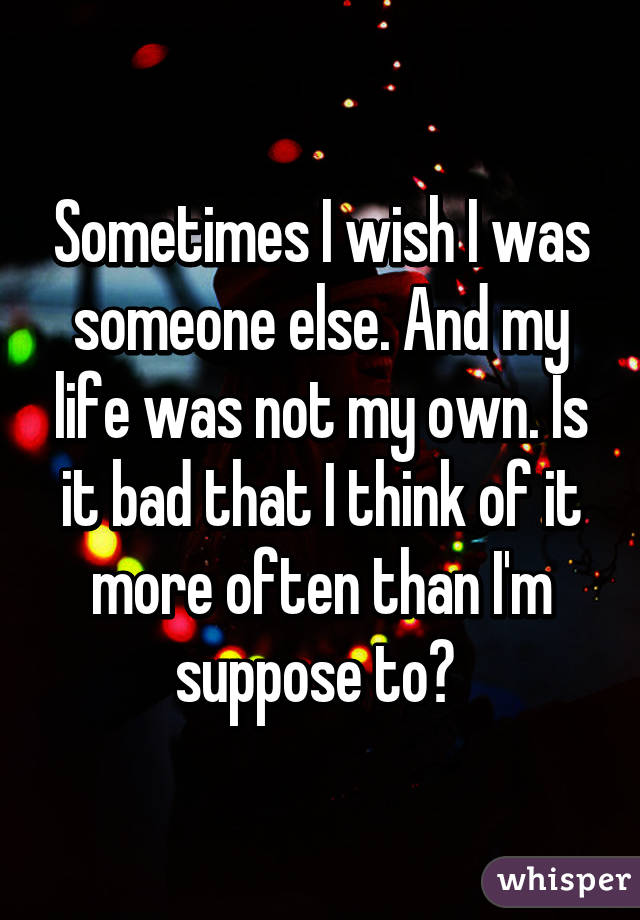 Sometimes I Wish I Was Someone Else. And My Life Was Not My Own. Is It Bad  ...