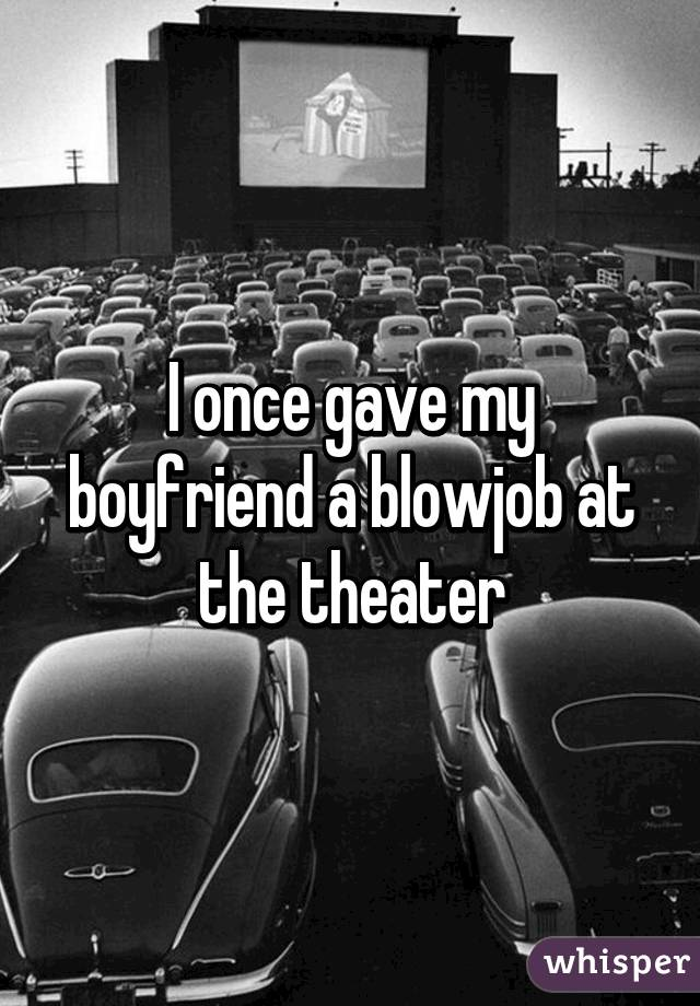 You will blowjob in a theater