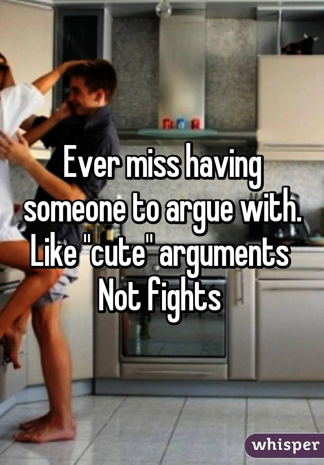 Like Cute Arguments Not Fights